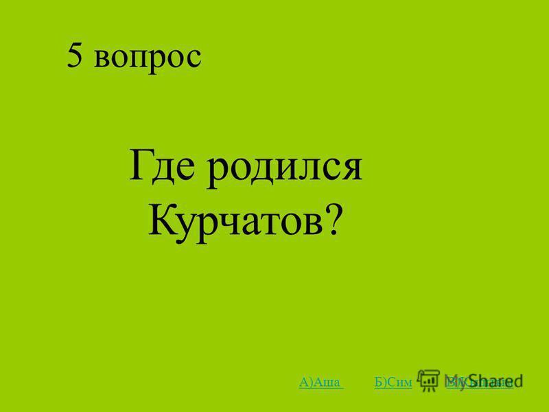 5 вопрос Где родился Курчатов? А)Аша А)Аша Б)Сим В)КыштымБ)СимВ)Кыштым
