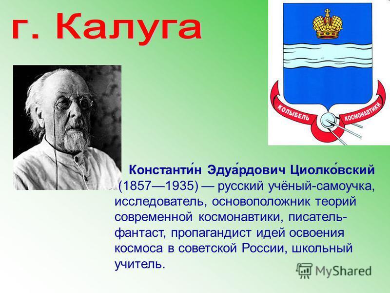 Константи́н Эдуа́рдович Циолко́всякий (18571935) русский учёный-самоучка, исследователь, основоположник теорий современной космонавтики, писатель- фантаст, пропагандист идей освоения космоса в советской России, школьный учитель.