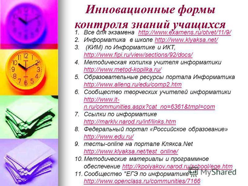 Инновационные формы контроля знаний учащихся 1. Все для экзамена http://www.examens.ru/otvet/11/9/http://www.examens.ru/otvet/11/9/ 2. Информатика в школе http://www.klyaksa.net/http://www.klyaksa.net/ 3. (КИМ) по Информатике и ИКТ, http://www.fipi.r