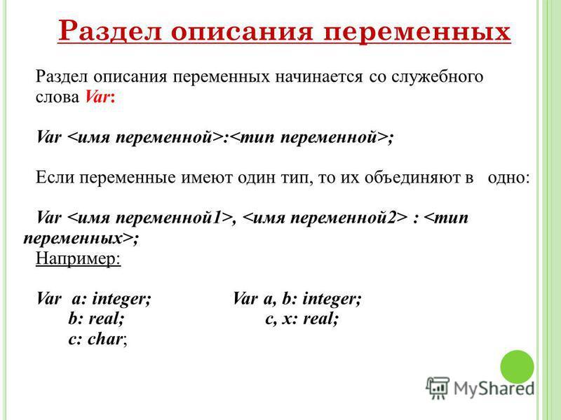 Раздел описания переменных Раздел описания переменных начинается со служебного слова Var: Var : ; Если переменные имеют один тип, то их объединяют в одно: Var, : ; Например: Var a: integer; Var a, b: integer; b: real; c, x: real; c: char;
