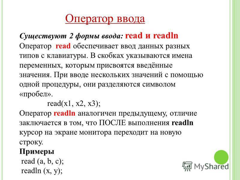 Существуют 2 формы ввода: read и readln Оператор read обеспечивает ввод данных разных типов с клавиатуры. В скобках указываются имена переменных, которым присвоятся введённые значения. При вводе нескольких значений с помощью одной процедуры, они разд
