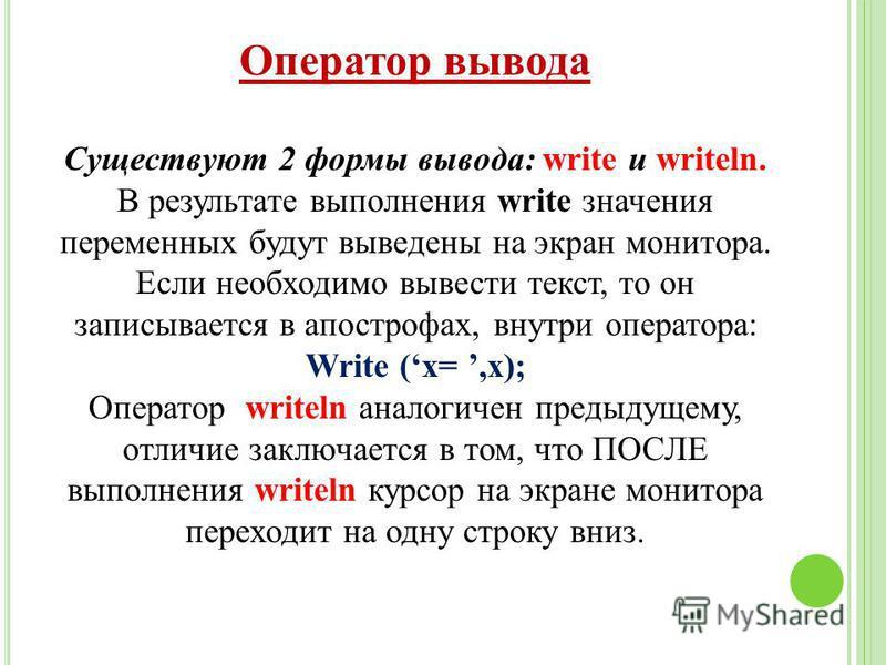 Оператор вывода Существуют 2 формы вывода: write и writeln. В результате выполнения write значения переменных будут выведены на экран монитора. Если необходимо вывести текст, то он записывается в апострофах, внутри оператора: Write (x=,x); Оператор w