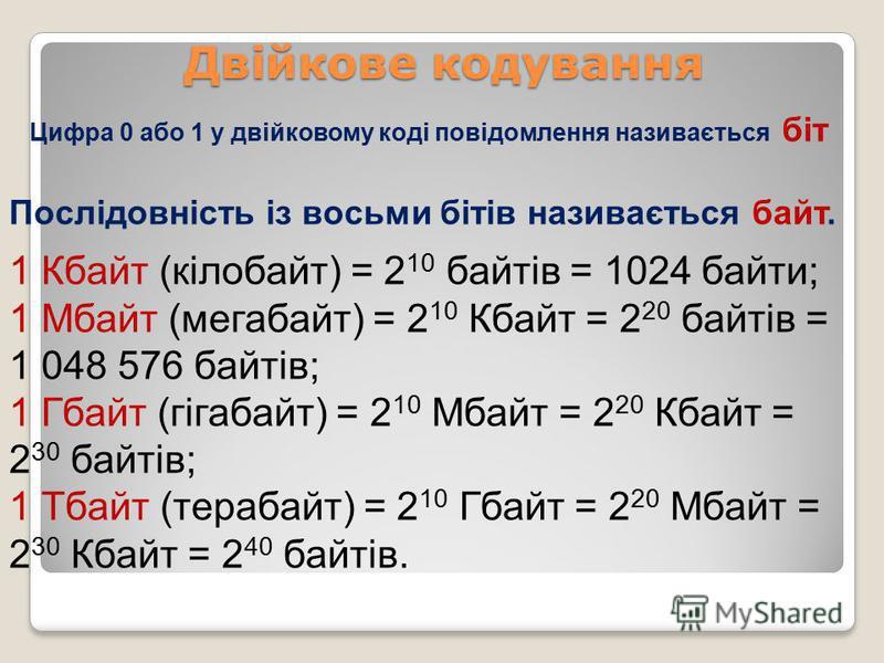Двійкове кодування 1 Кбайт (кілобайт) = 2 10 байтів = 1024 байти; 1 Мбайт (мегабайт) = 2 10 Кбайт = 2 20 байтів = 1 048 576 байтів; 1 Гбайт (гігабайт) = 2 10 Мбайт = 2 20 Кбайт = 2 30 байтів; 1 Тбайт (терабайт) = 2 10 Гбайт = 2 20 Мбайт = 2 30 Кбайт