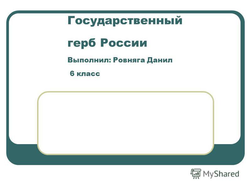 Государственный герб России Выполнил: Ровняга Данил 6 класс