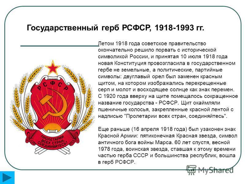 Летом 1918 года советское правительство окончательно решило порвать с исторической символикой России, и принятая 10 июля 1918 года новая Конституция провозгласила в государственном гербе не земельные, а политические, партийные символы: двуглавый орел