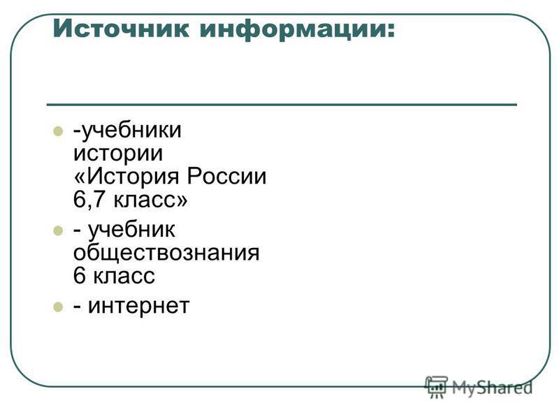Источник информации: -учебники истории «История России 6,7 класс» - учебник обществознания 6 класс - интернет
