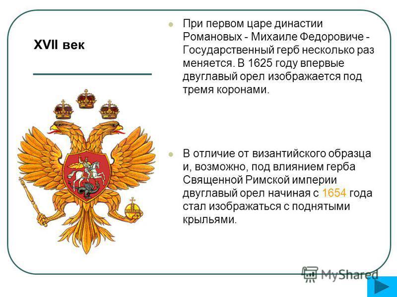 При первом царе династии Романовых - Михаиле Федоровиче - Государственный герб несколько раз меняется. В 1625 году впервые двуглавый орел изображается под тремя коронами. В отличие от византийского образца и, возможно, под влиянием герба Священной Ри
