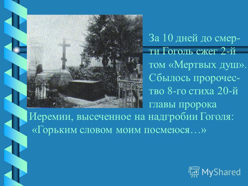 За 10 дней до смерти Гоголь сжег 2-й том «Мертвых душ». Сбылось пророчество 8-го стиха 20-й главы пророка Иеремии, высеченное на надгробии Гоголя: «Горьким словом моим посмеюся…»