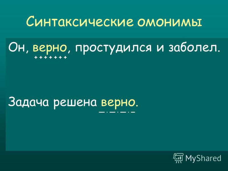 Синтаксические омонимы Он, верно, простудился и заболел. Задача решена верно. + + + + + + +