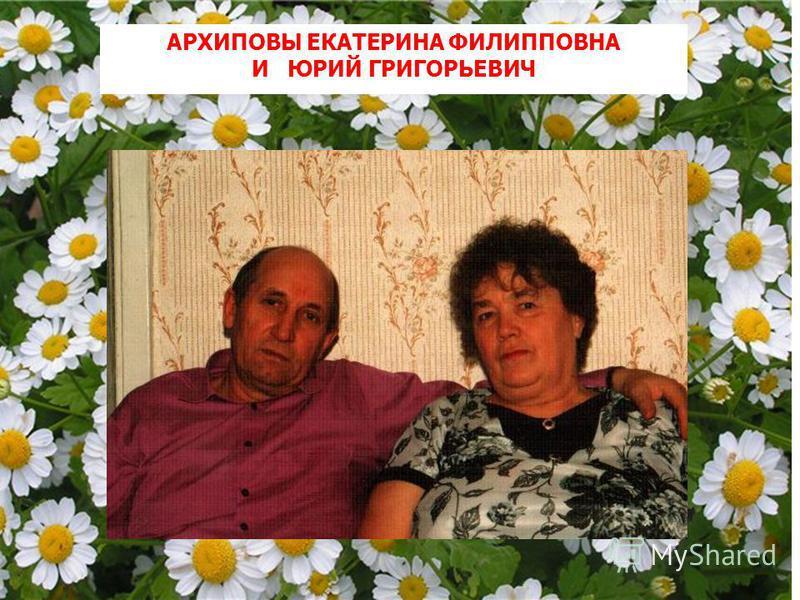 АРХИПОВЫ ЕКАТЕРИНА ФИЛИППОВНА И ЮРИЙ ГРИГОРЬЕВИЧ