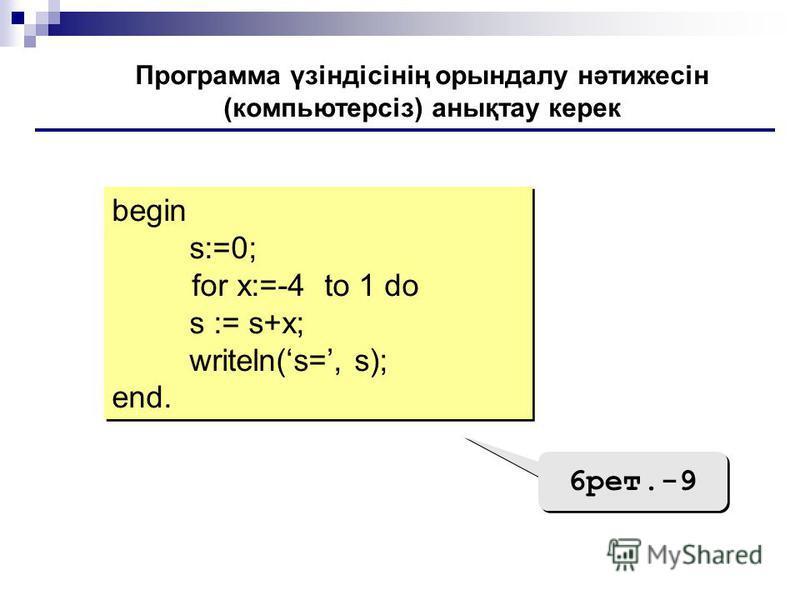 begin s:=0; for x:=-4 to 1 do s := s+х; writeln(s=, s); end. begin s:=0; for x:=-4 to 1 do s := s+х; writeln(s=, s); end. Программа үзіндісінің орындалу нәтижесін (компьютерсіз) анықтау керек 6рет.-9
