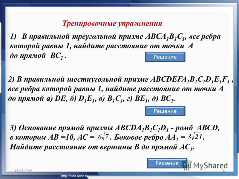 11.08.201514 1)В правильной треугольной призме ABCA 1 B 1 C 1, все ребра которой равны 1, найдите расстояние от точки A до прямой ВС 1. Тренировочные упражнения Решение 3) Основание прямой призмы ABCDA 1 B 1 C 1 D 1 - ромб АВСD, в котором АВ =10, АС