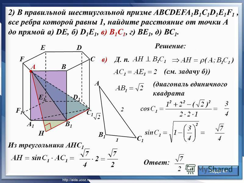 Решение: А1А1 С D1D1 D В В1В1 А С1С1 E F F1F1 в) Из треугольника АНС 1 E1E1 2) В правильной шестиугольной призме ABCDEFA 1 B 1 C 1 D 1 E 1 F 1, все ребра которой равны 1, найдите расстояние от точки А до прямой а) DE, б) D 1 E 1, в) B 1 C 1, г) BE 1,