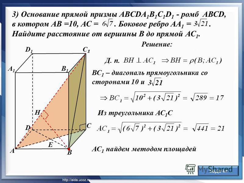 А С D D1D1 В1В1 Е В Решение: А1А1 С ВС 1 – диагональ прямоугольника со сторонами 10 и Из треугольника АС 1 С 3) Основание прямой призмы ABCDA 1 B 1 C 1 D 1 - ромб АВСD, в котором АВ =10, АС =. Боковое ребро АА 1 =. Найдите расстояние от вершины В до