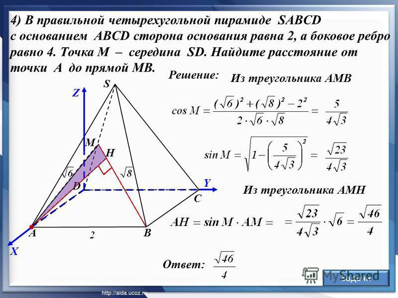 Y Решение: А D В С S Z X 4) В правильной четырехугольной пирамиде SABCD с основанием ABCD сторона основания равна 2, а боковое ребро равно 4. Точка M – середина SD. Найдите расстояние от точки A до прямой MB. М Из треугольника АМН Ответ: Н Задачи Из