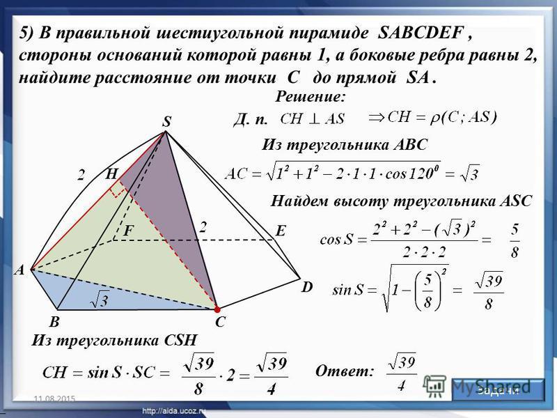 11.08.201530 5) В правильной шестиугольной пирамиде SABCDEF, стороны оснований которой равны 1, а боковые ребра равны 2, найдите расстояние от точки C до прямой SA. А ВС D ЕF S Н Решение: Д. п. Из треугольника АBC Из треугольника CSН Ответ: Найдем вы