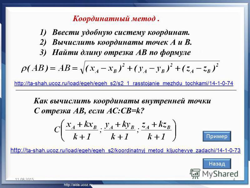 11.08.20154 Координатный метод. 1)Ввести удобную систему координат. 2)Вычислить координаты точек А и В. 3)Найти длину отрезка АВ по формуле Как вычислить координаты внутренней точки С отрезка АВ, если АС:СВ=k? Назад Пример http://ta-shah.ucoz.ru/load
