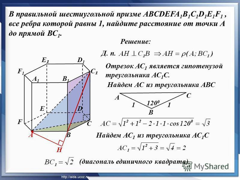 Решение: В правильной шестиугольной призме ABCDEFA 1 B 1 C 1 D 1 E 1 F 1, все ребра которой равны 1, найдите расстояние от точки А до прямой ВС 1. А С D D1D1 В1В1 В А1А1 С E F1F1 F Отрезок АС 1 является гипотенузой треугольника АС 1 С. В А С 11 120 0