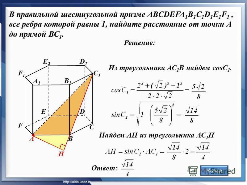 Решение: В правильной шестиугольной призме ABCDEFA 1 B 1 C 1 D 1 E 1 F 1, все ребра которой равны 1, найдите расстояние от точки А до прямой ВС 1. А С D D1D1 В1В1 В А1А1 С E F1F1 F Из треугольника АС 1 В найдем cosС 1. Найдем АН из треугольника АС 1