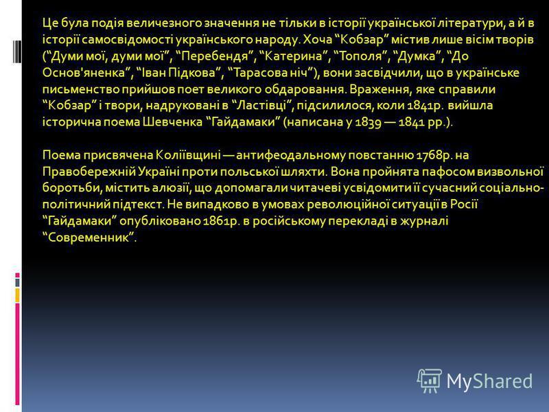 Це була подія величезного значення не тільки в історії української літератури, а й в історії самосвідомості українського народу. Хоча Кобзар містив лише вісім творів (Думи мої, думи мої, Перебендя, Катерина, Тополя, Думка, До Основ'яненка, Іван Підко