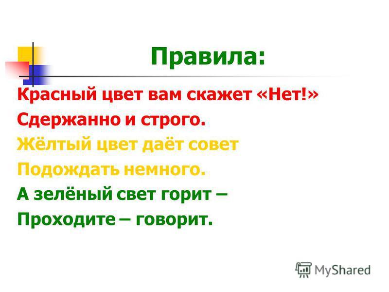 Правила: Красный цвет вам скажет «Нет!» Сдержанно и строго. Жёлтый цвет даёт совет Подождать немного. А зелёный свет горит – Проходите – говорит.