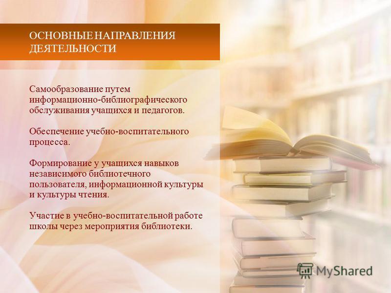 ОСНОВНЫЕ НАПРАВЛЕНИЯ ДЕЯТЕЛЬНОСТИ Самообразование путем информациионно-библиографического обслуживания учащихся и педагогов. Обеспечение учебно-воспитательного процесса. Формирование у учащихся навыков независимого библиотечного пользователя, информа