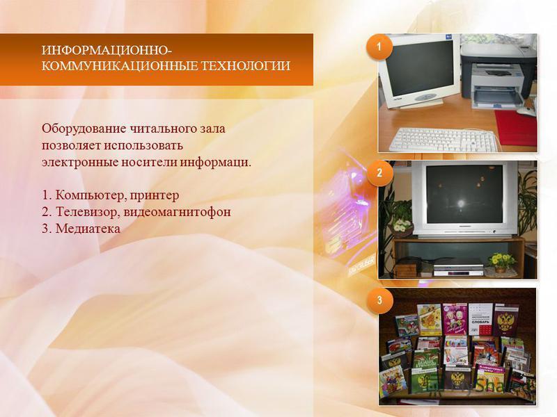 ИНФОРМАЦИОННО- КОММУНИКАЦИОННЫЕ ТЕХНОЛОГИИ 1 1 3 3 2 2 Оборудование читального зала позволяет использовать электронные носители информации. 1. Компьютер, принтер 2. Телевизор, видеомагнитофон 3. Медиатека