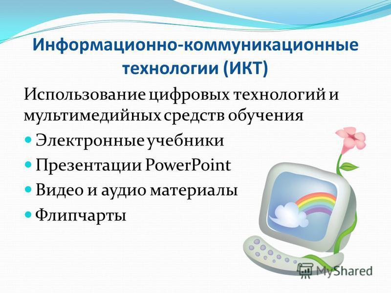 Информационно-коммуникационные технологии (ИКТ) Использование цифровых технологий и мультимедийных средств обучения Электронные учебники Презентации PowerPoint Видео и аудио материалы Флипчарты