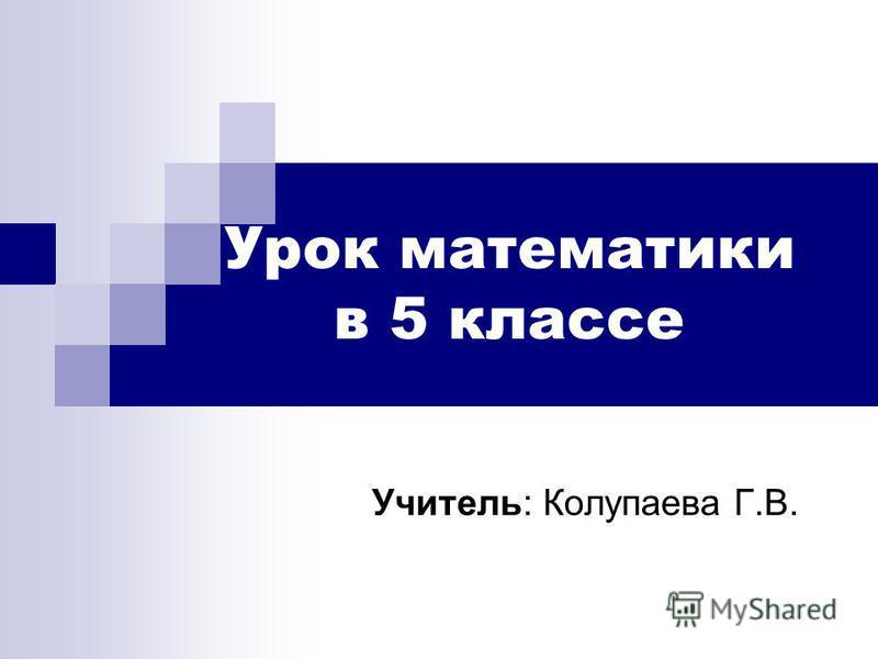 Урок математики в 5 классе Учитель: Колупаева Г.В.