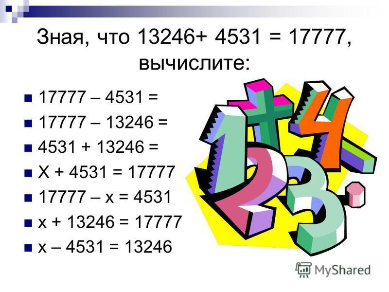 Зная, что 13246+ 4531 = 17777, вычислите: 17777 – 4531 = 17777 – 13246 = 4531 + 13246 = Х + 4531 = 17777 17777 – х = 4531 х + 13246 = 17777 х – 4531 = 13246