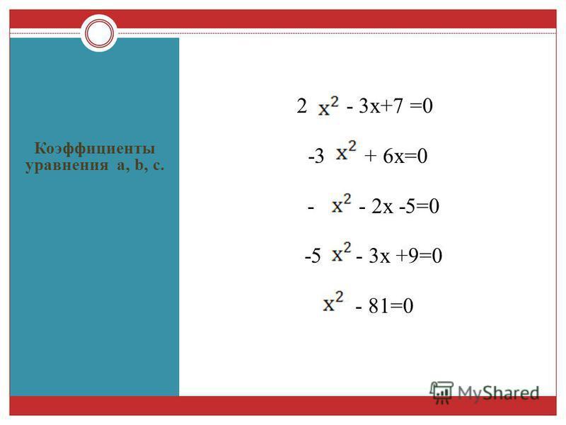 Коэффициенты уравнения а, b, с. 2 - 3 х+7 =0 -3 + 6 х=0 - - 2 х -5=0 -5 - 3 х +9=0 - 81=0