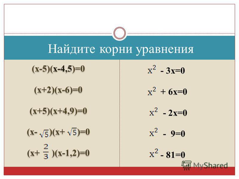 Найдите корни уравнения (х-5)(х-4,5)=0 (х+2)(х-6)=0 (х+5)(х+4,9)=0 (х- )(х+ )=0 (х+ )(х-1,2)=0 (х-5)(х-4,5)=0 (х+2)(х-6)=0 (х+5)(х+4,9)=0 (х- )(х+ )=0 (х+ )(х-1,2)=0 - 3 х=0 + 6 х=0 - 2 х=0 - 9=0 - 81=0
