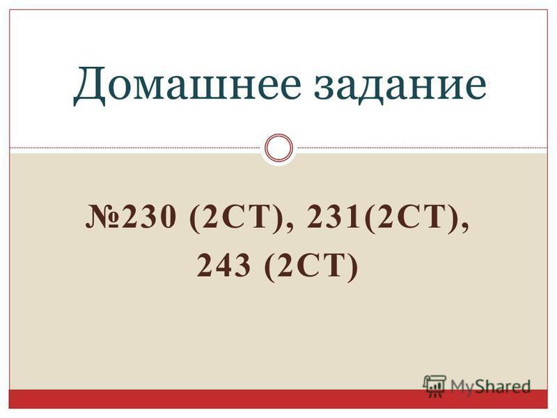 230 (2СТ), 231(2СТ), 243 (2СТ) Домашнее задание