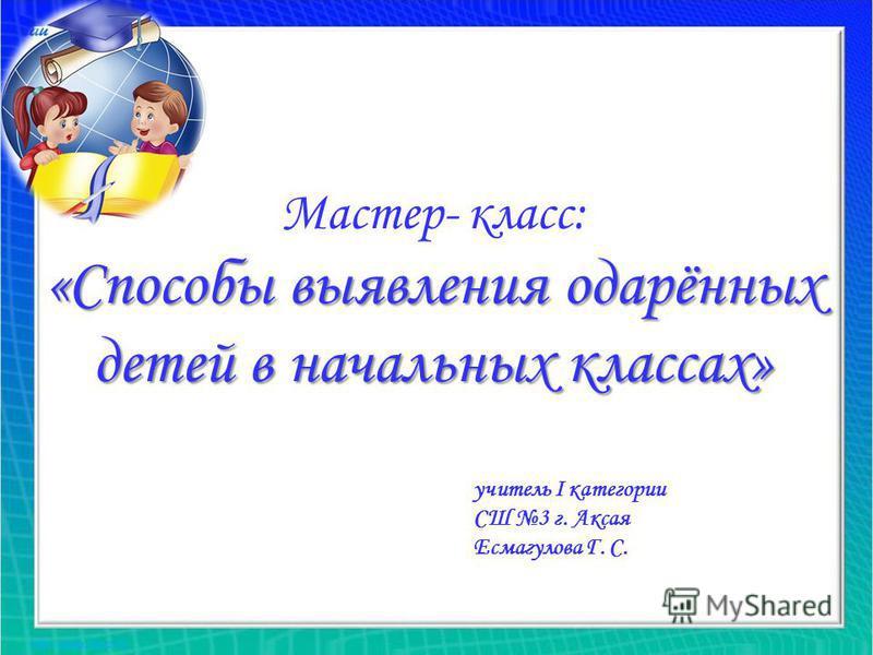 Мастер- класс: «Способы выявления одарённых детей в начальных классах» учитель I категории СШ 3 г. Аксая Есмагулова Г. С.