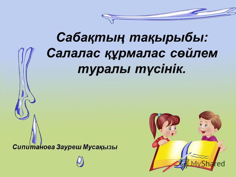 Сабақтың тақырыбы: Салалас құрмалас сөйлем туралы түсінік. Сипитанова Зауреш Мусақызы