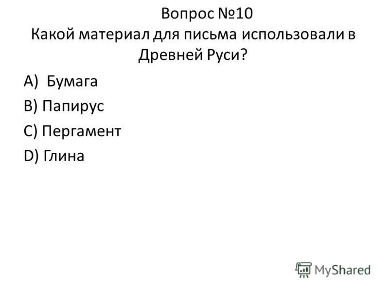 Вопрос 10 Какой материал для письма использовали в Древней Руси? А) Бумага В) Папирус С) Пергамент D) Глина