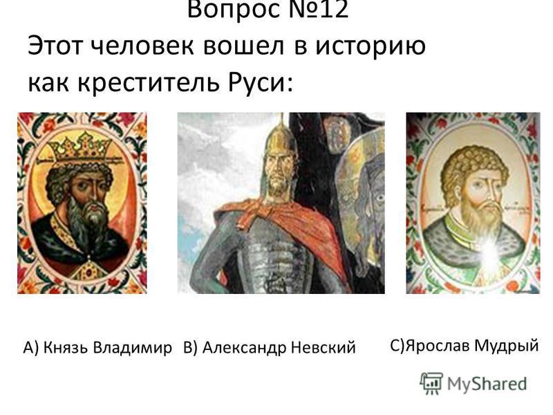 Вопрос 12 Этот человек вошел в историю как креститель Руси: В) Александр Невский С)Ярослав Мудрый А) Князь Владимир