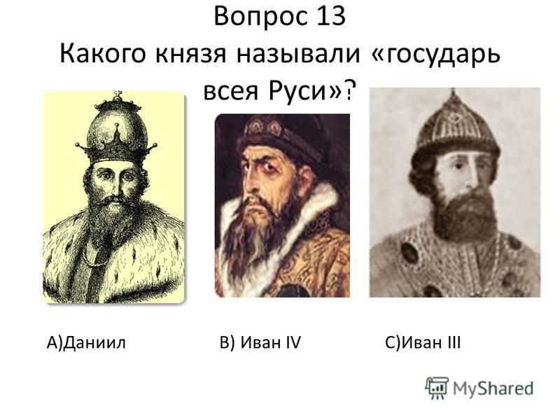 Вопрос 13 Какого князя называли «государь всея Руси»? А)Даниил В) Иван IV C)Иван III