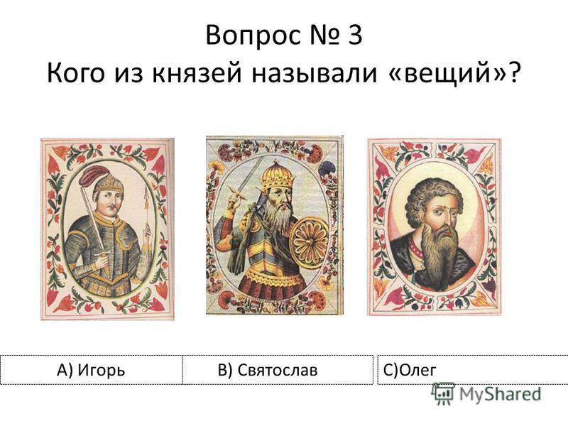 Вопрос 3 Кого из князей называли «вещий»? А) Игорь B) СвятославС)Олег