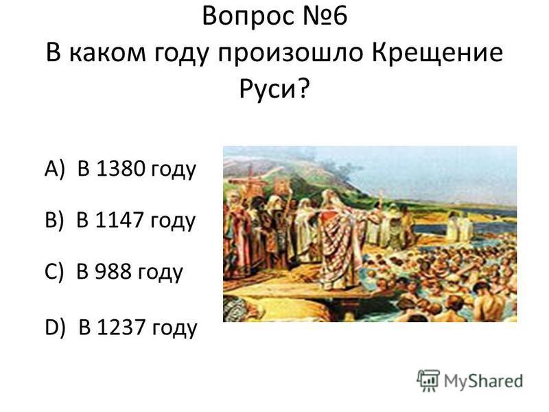 Вопрос 6 В каком году произошло Крещение Руси? А) В 1380 году В) В 1147 году С) В 988 году D) В 1237 году
