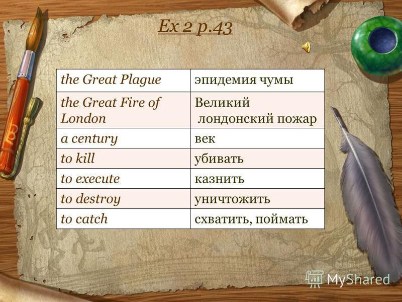 Ex 2 p.43 the Great Plagueэпидемия чумы the Great Fire of London Великий лондонский пожар a centuryвек to killубивать to executeказнить to destroyуничтожить to catchсхватить, поймать