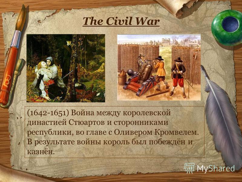 The Civil War (1642-1651) Война между королевской династией Стюартов и сторонниками республики, во главе с Оливером Кромвелем. В результате войны король был побеждён и казнён.