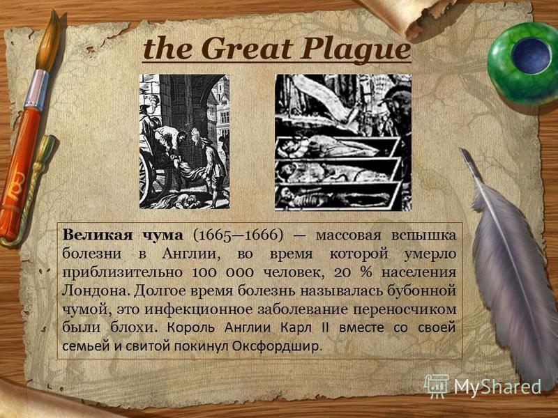 the Great Plague Великая чума (16651666) массовая вспышка болезни в Англии, во время которой умерло приблизительно 100 000 человек, 20 % населения Лондона. Долгое время болезнь называлась бубонной чумой, это инфекционное заболевание переносчиком были