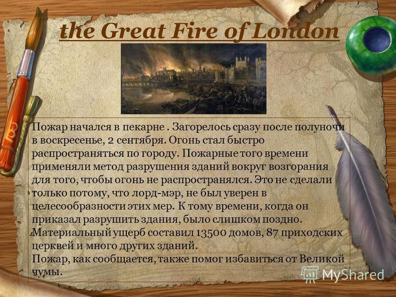 the Great Fire of London Пожар начался в пекарне. Загорелось сразу после полуночи в воскресенье, 2 сентября. Огонь стал быстро распространяться по городу. Пожарные того времени применяли метод разрушения зданий вокруг возгорания для того, чтобы огонь