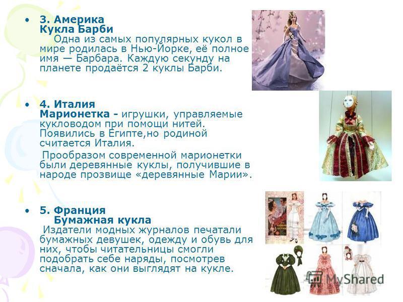 3. Америка Кукла Барби Одна из самых популярных кукол в мире родилась в Нью-Йорке, её полное имя Барбара. Каждую секунду на планете продаётся 2 куклы Барби. 4. Италия Марионетка - игрушки, управляемые кукловодом при помощи нитей. Появились в Египте,н