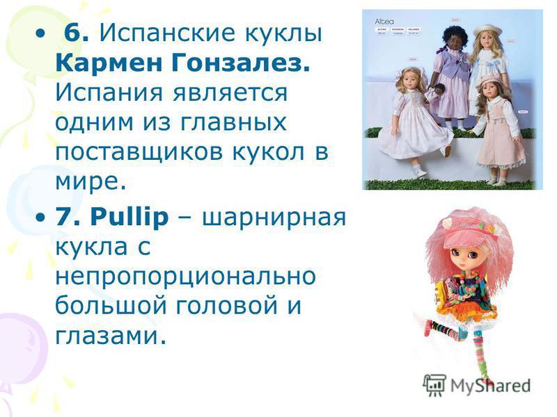 6. Испанские куклы Кармен Гонзалез. Испания является одним из главных поставщиков кукол в мире. 7. Pullip – шарнирная кукла с непропорционально большой головой и глазами.