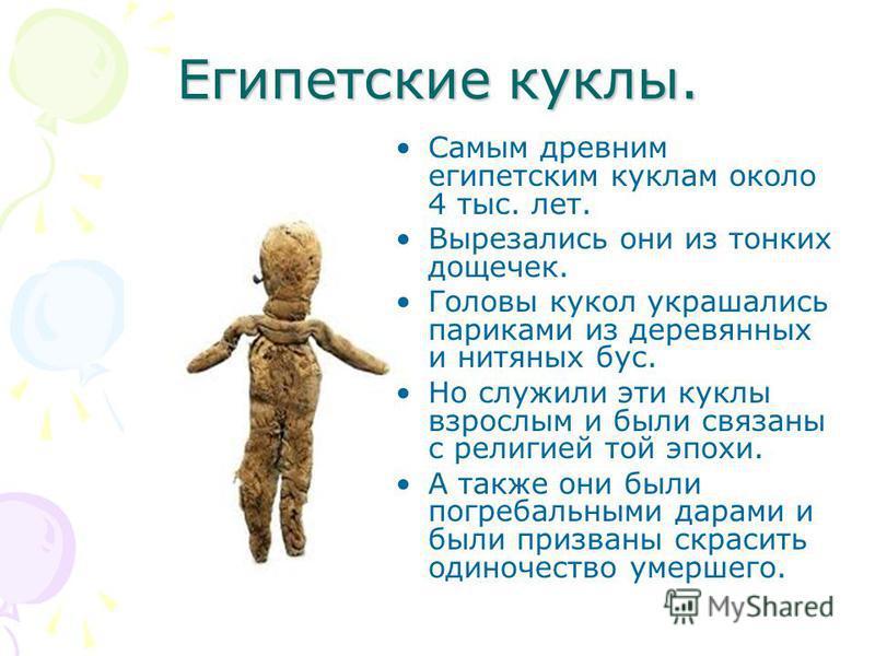 Египетские куклы. Самым древним египетским куклам около 4 тыс. лет. Вырезались они из тонких дощечек. Головы кукол украшались париками из деревянных и нитяных бус. Но служили эти куклы взрослым и были связаны с религией той эпохи. А также они были по