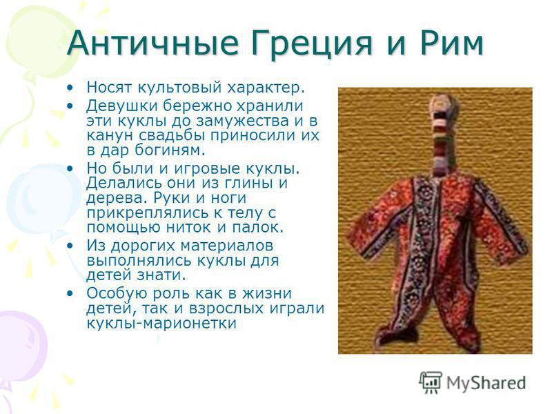 Античные Греция и Рим Носят культовый характер. Девушки бережно хранили эти куклы до замужества и в канун свадьбы приносили их в дар богиням. Но были и игровые куклы. Делались они из глины и дерева. Руки и ноги прикреплялись к телу с помощью ниток и