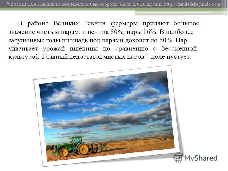 © 2012 ЯГСХА. Лекции по земледелию. Севообороты. Часть 2. С.В. Щукин. http://zemledelie.jimdo.com/ В районе Великих Равнин фермеры придают большое значение чистым парам: пшеница 80%, пары 16%. В наиболее засушливые годы площадь под парами доходит до