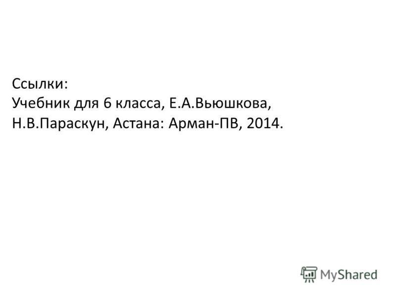 Ссылки: Учебник для 6 класса, Е.А.Вьюшкова, Н.В.Параскун, Астана: Арман-ПВ, 2014.